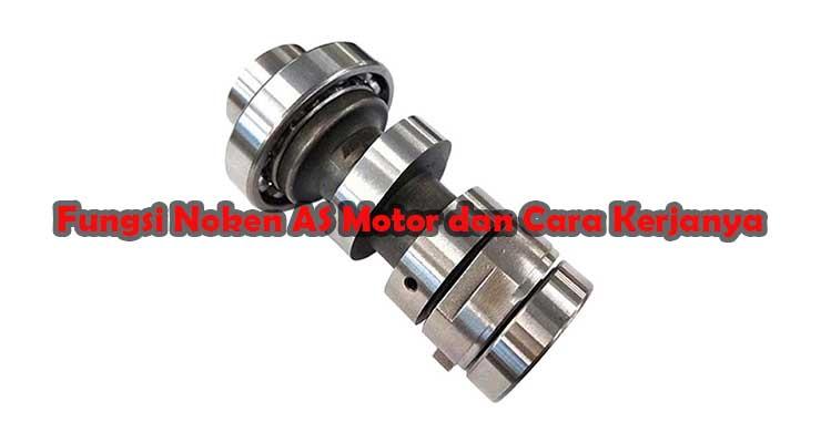 Fungsi Noken AS Motor dan Cara Kerjanya