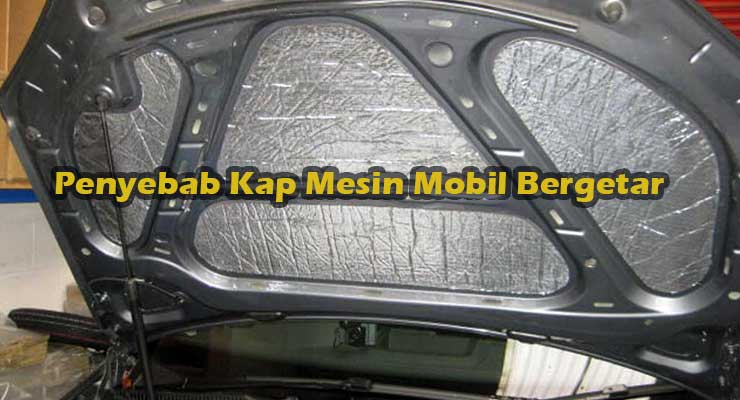 Penyebab Kap Mesin Mobil Bergetar