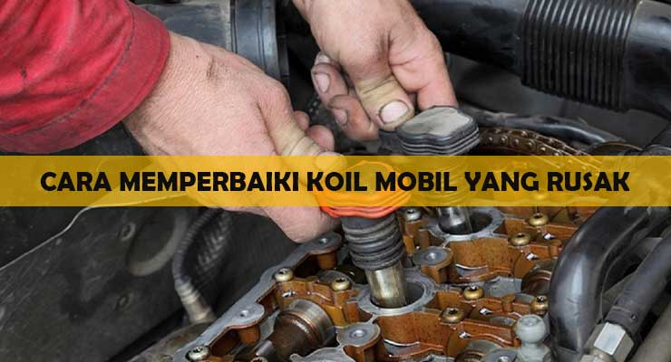 Cara Memperbaiki Koil Mobil yang Rusak
