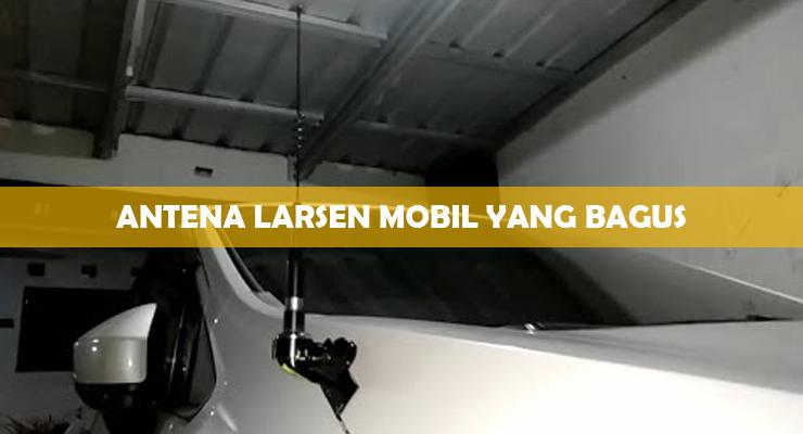 Antena Larsen Mobil Yang Bagus