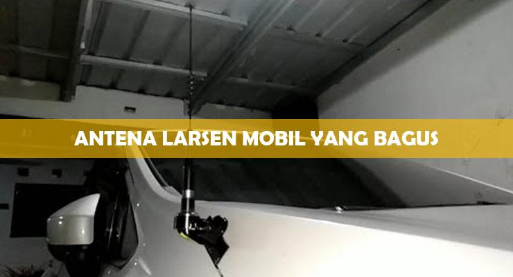 Antena Larsen Mobil Yang Bagus.