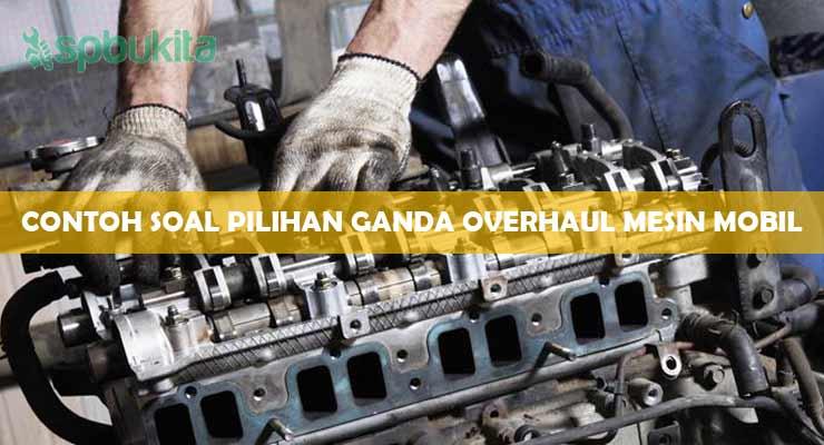 Contoh Soal Pilihan Ganda Overhaul Mesin Mobil.
